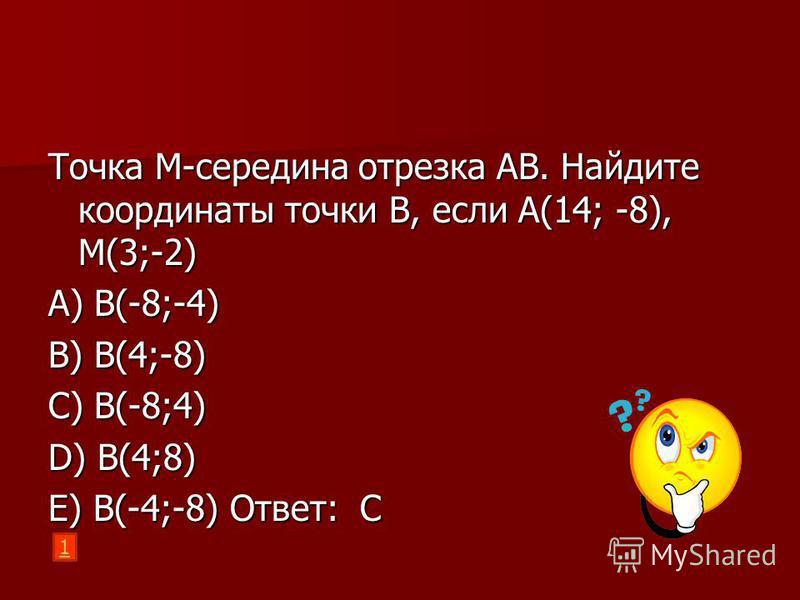 Точка M-середина отрезка АВ. Найдите координаты точки В, если А(14; -8), M(3;-2) A) B(-8;-4) B) B(4;-8) C) B(-8;4) D) B(4;8) E) B(-4;-8) Ответ: С 1