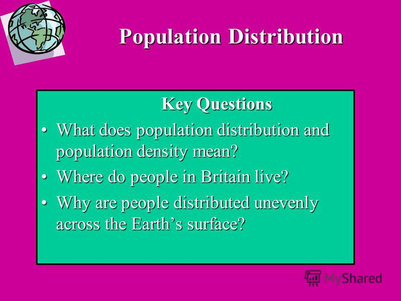 Population Distribution Key Questions What does population distribution and population density mean?What does population distribution and population density mean? Where do people in Britain live?Where do people in Britain live? Why are people distrib