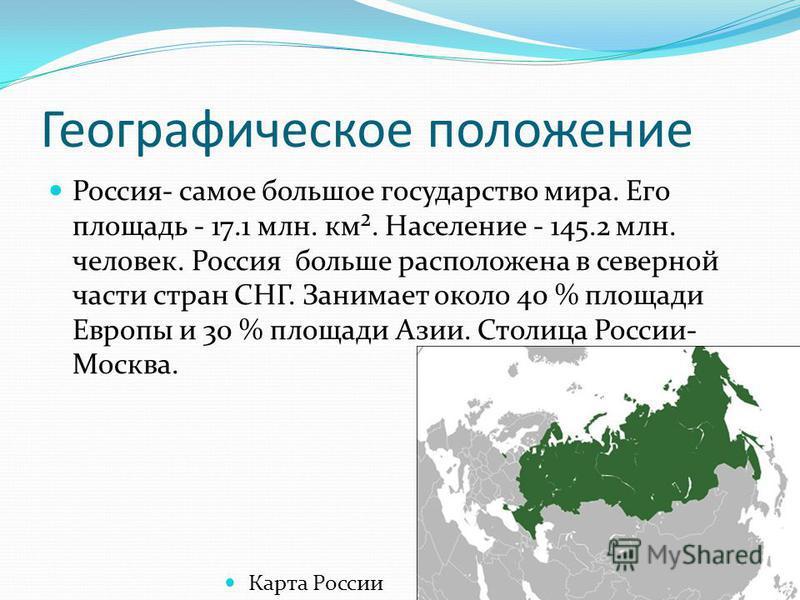 Географическое положение Россия- самое большое государство мира. Его площадь - 17.1 млн. км². Население - 145.2 млн. человек. Россия больше расположена в северной части стран СНГ. Занимает около 40 % площади Европы и 30 % площади Азии. Столица России