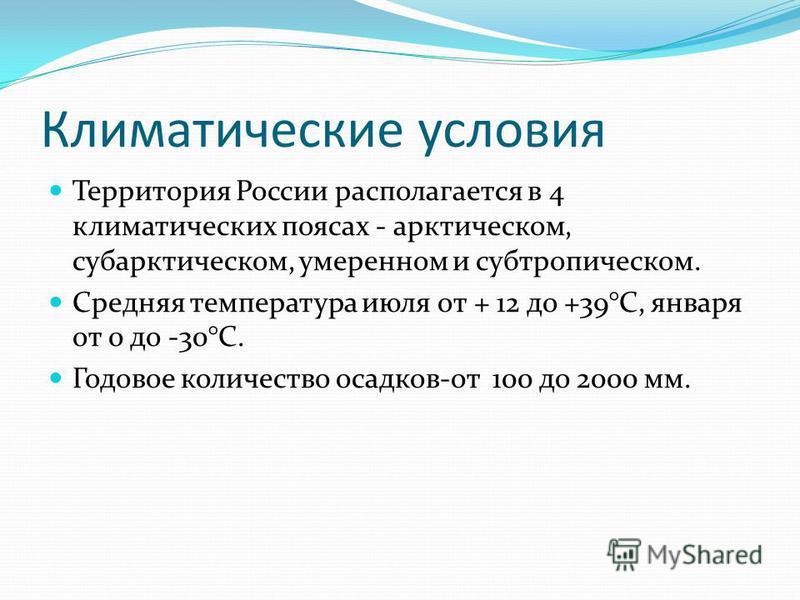Климатические условия Территория России располагается в 4 климатических поясах - арктическом, субарктическом, умеренном и субтропическом. Средняя температура июля от + 12 до +39°С, января от 0 до -30°С. Годовое количество осадков-от 100 до 2000 мм.
