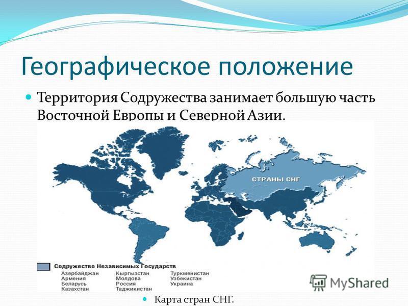 Географическое положение Территория Содружества занимает большую часть Восточной Европы и Северной Азии. Карта стран СНГ.