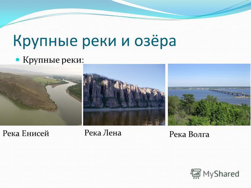 Крупные реки и озёра Крупные реки: Река Енисей Река Лена Река Волга