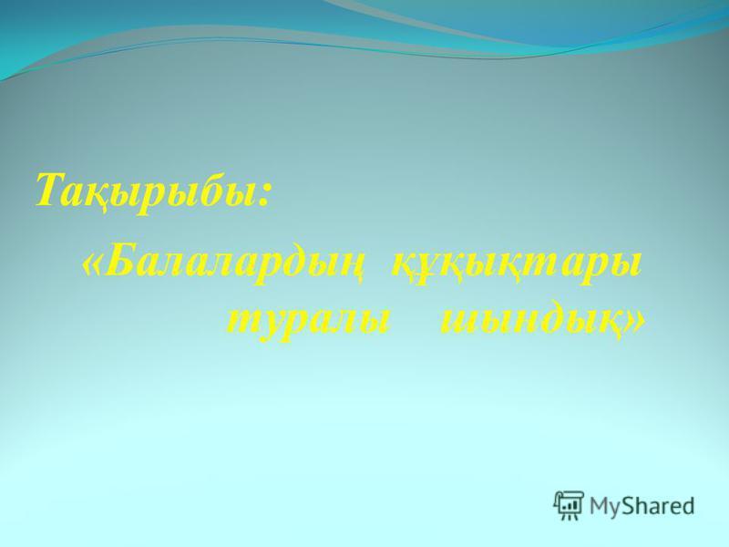 Тақырыбы: «Балалардың құқықтары туралы шындық»