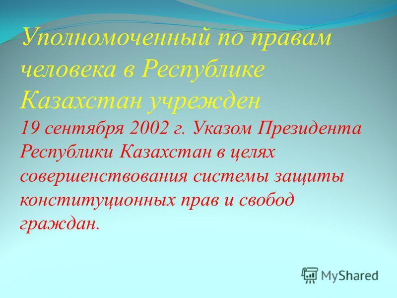 Уполномоченный по правам человека в Республике Казахстан учрежден 19 сентября 2002 г. Указом Президента Республики Казахстан в целях совершенствования системы защиты конституционных прав и свобод граждан.