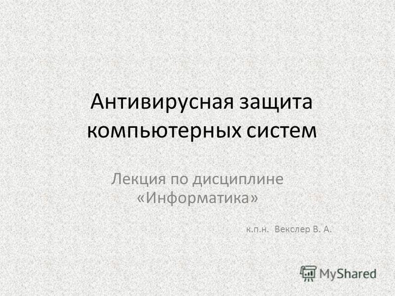 Антивирусная защита компьютерных систем Лекция по дисциплине «Информатика» к.п.н. Векслер В. А.