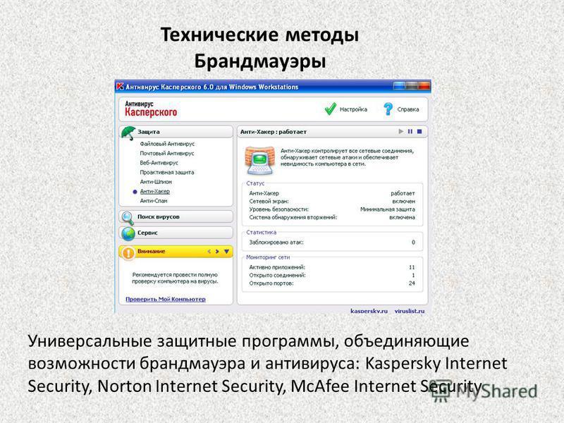 Технические методы Брандмауэры Универсалиные защитные программы, объединяющие возможности брандмауэра и антивируса: Kaspersky Internet Security, Norton Internet Security, McAfee Internet Security