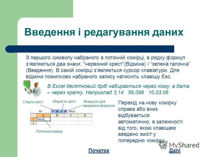 Введення і редагування даних З першого символу набраного в поточній комірці, в рядку формул зявляються два знаки: червоний хрест(Відміна) і зелена галочка (Введення). В самій комірці зявляється курсор клавіатури. Для відміни помилково набраного запис