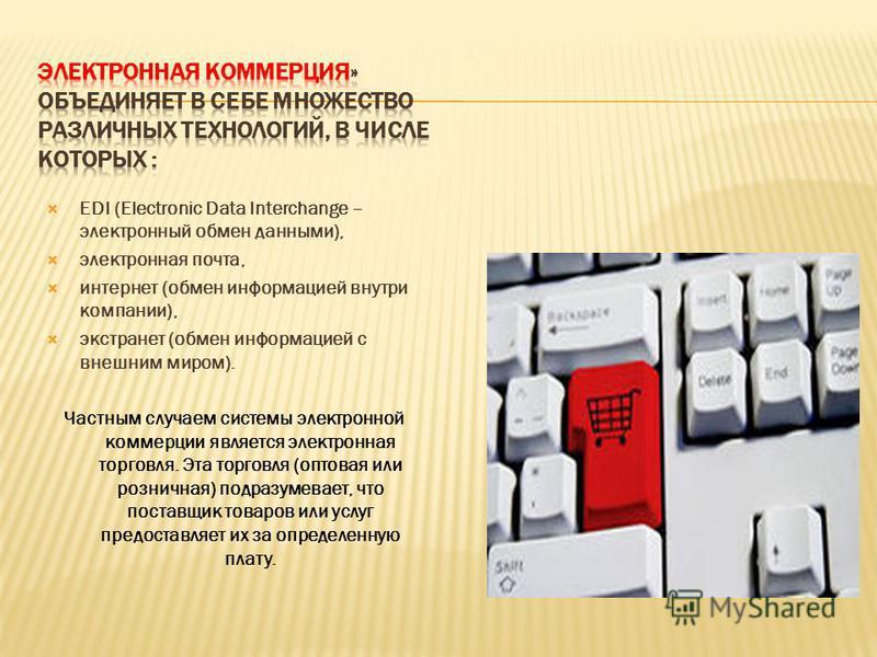 EDI (Electronic Data Interchange – электронный обмен данными), электронная почта, интернет (обмен информацией внутри компании), экстранет (обмен информацией с внешним миром). Частным случаем системы электронной коммерции является электронная торговля