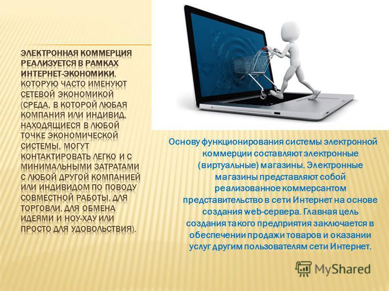 Основу функционирования системы электронной коммерции составляют электронные (виртуальные) магазины. Электронные магазины представляют собой реализованное коммерсантом представительство в сети Интернет на основе создания web-сервера. Главная цель соз
