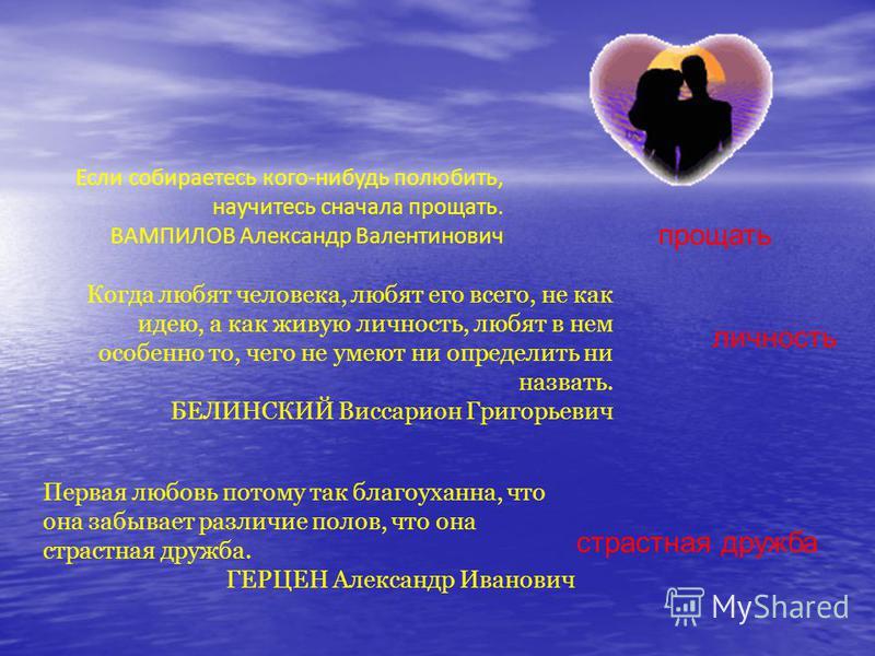 Если собираетесь кого-нибудь полюбить, научитесь сначала прощать. ВАМПИЛОВ Александр Валентинович прощать Когда любят человека, любят его всего, не как идею, а как живую личность, любят в нем особенно то, чего не умеют ни определить ни назвать. БЕЛИН