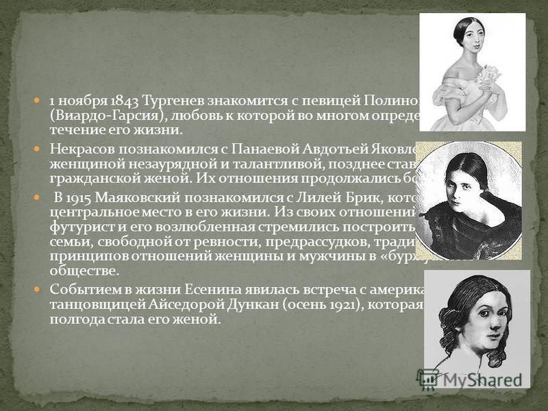 1 ноября 1843 Тургенев знакомится с певицей Полиной Виардо (Виардо-Гарсия), любовь к которой во многом определит внешнее течение его жизни. Некрасов познакомился с Панаевой Авдотьей Яковлевной, женщиной незаурядной и талантливой, позднее ставшей его