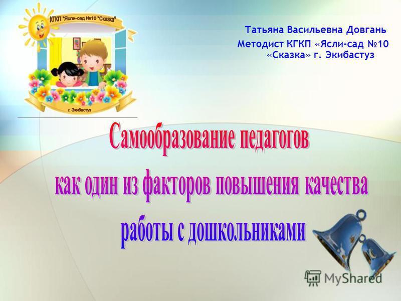 Татьяна Васильевна Довгань Методист КГКП «Ясли-сад 10 «Сказка» г. Экибастуз