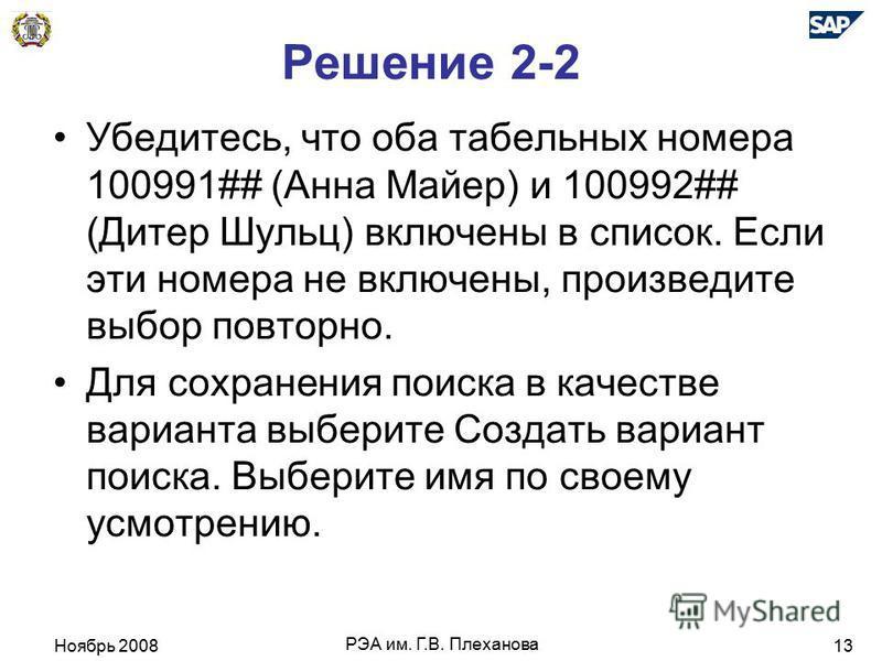 Ноябрь 2008 РЭА им. Г.В. Плеханова 13 Решение 2-2 Убедитесь, что оба табельных номера 100991## (Анна Майер) и 100992## (Дитер Шульц) включены в список. Если эти номера не включены, произведите выбор повторно. Для сохранения поиска в качестве варианта