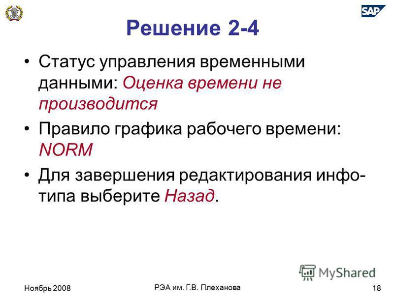 Ноябрь 2008 РЭА им. Г.В. Плеханова 18 Решение 2-4 Статус управления временными даными: Оценка времени не производится Правило графика рабочего времени: NORM Для завершения редактирования инфо- типа выберите Назад.