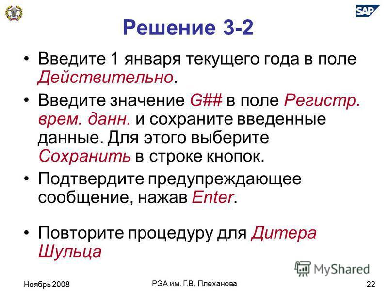 Ноябрь 2008 РЭА им. Г.В. Плеханова 22 Решение 3-2 Введите 1 января текущего года в поле Действительно. Введите значение G## в поле Регистр. врем. дан. и сохраните введенные даные. Для этого выберите Сохранить в строке кнопок. Подтвердите предупреждаю