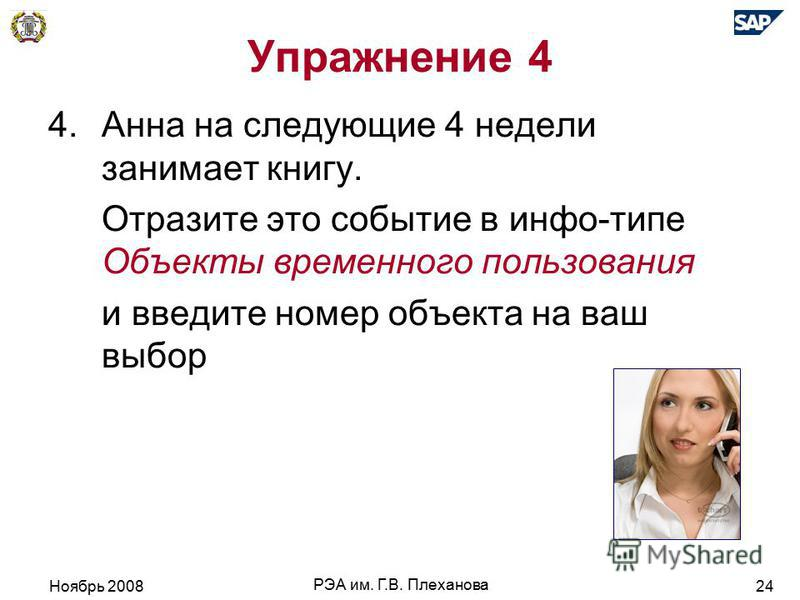 Ноябрь 2008 РЭА им. Г.В. Плеханова 24 Упражнение 4 4. Анна на следующие 4 недели занимает книгу. Отразите это событие в инфо-типе Объекты временного пользования и введите номер объекта на ваш выбор