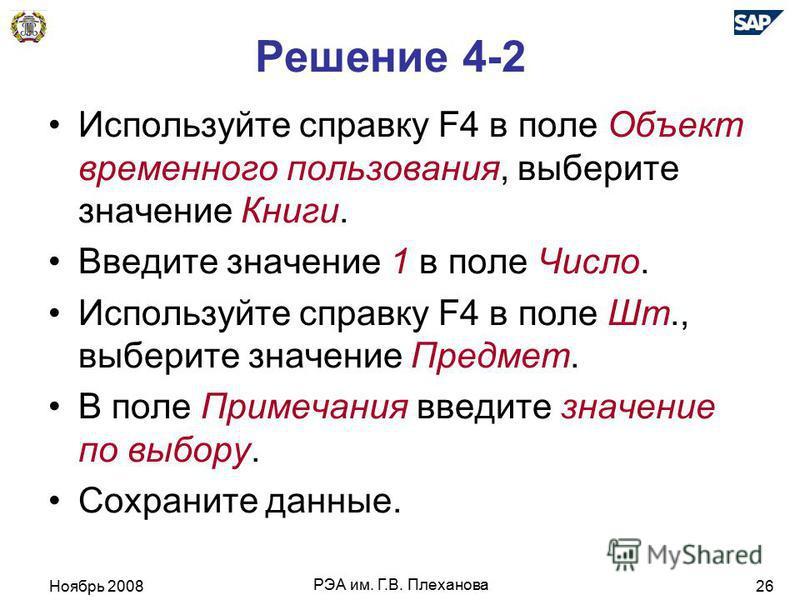 Ноябрь 2008 РЭА им. Г.В. Плеханова 26 Решение 4-2 Используйте справку F4 в поле Объект временного пользования, выберите значение Книги. Введите значение 1 в поле Число. Используйте справку F4 в поле Шт., выберите значение Предмет. В поле Примечания в