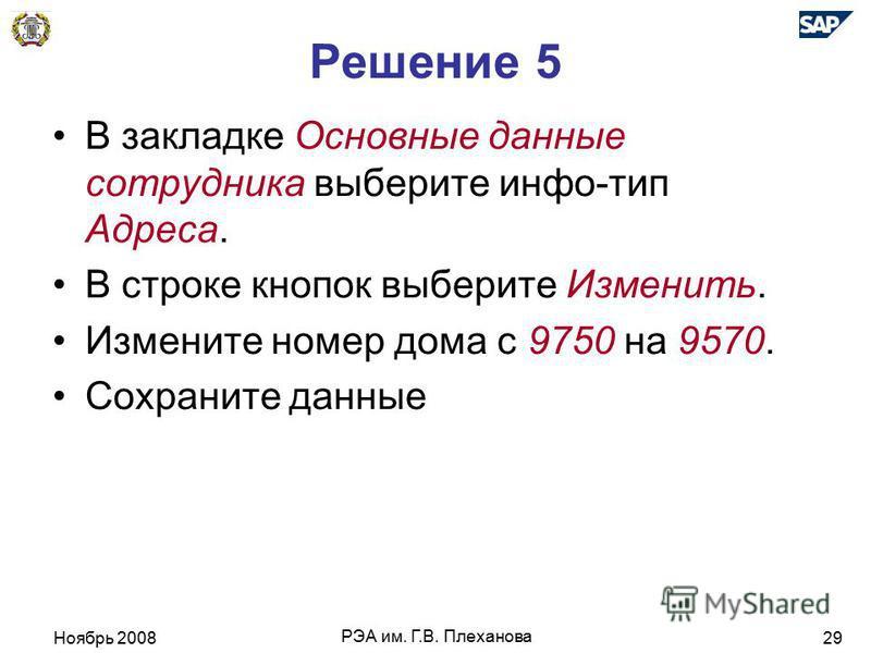 Ноябрь 2008 РЭА им. Г.В. Плеханова 29 Решение 5 В закладке Основные даные сотрудника выберите инфо-тип Адреса. В строке кнопок выберите Изменить. Измените номер дома с 9750 на 9570. Сохраните даные
