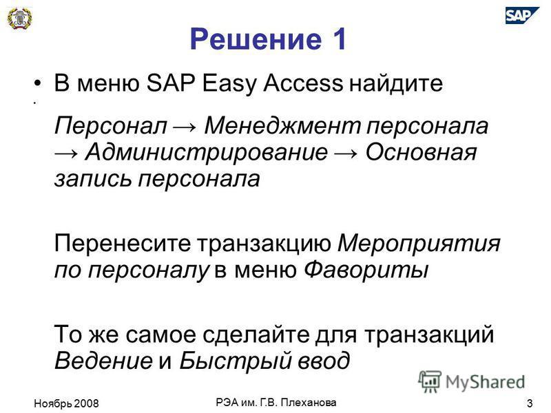 Ноябрь 2008 РЭА им. Г.В. Плеханова 3 Решение 1 В меню SAP Easy Access найдите Персонал Менеджмент персонала Администрирование Основная запись персонала Перенесите транзакцию Мероприятия по персоналу в меню Фавориты То же самое сделайте для транзакций