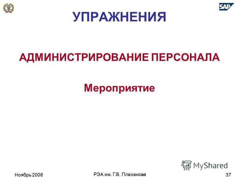Ноябрь 2008 РЭА им. Г.В. Плеханова 37 УПРАЖНЕНИЯ АДМИНИСТРИРОВАНИЕ ПЕРСОНАЛА Мероприятие