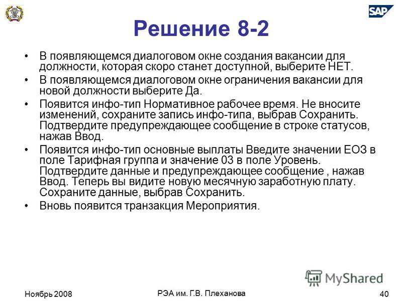 Ноябрь 2008 РЭА им. Г.В. Плеханова 40 Решение 8-2 В появляющемся диалоговом окне создания вакансии для должности, которая скоро станет доступной, выберите НЕТ. В появляющемся диалоговом окне ограничения вакансии для новой должности выберите Да. Появи