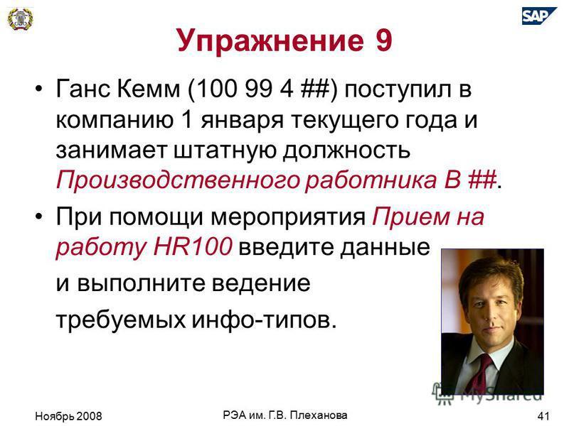 Ноябрь 2008 РЭА им. Г.В. Плеханова 41 Упражнение 9 Ганс Кемм (100 99 4 ##) поступил в компанию 1 января текущего года и занимает штатную должность Производственного работника В ##. При помощи мероприятия Прием на работу HR100 введите даные и выполнит