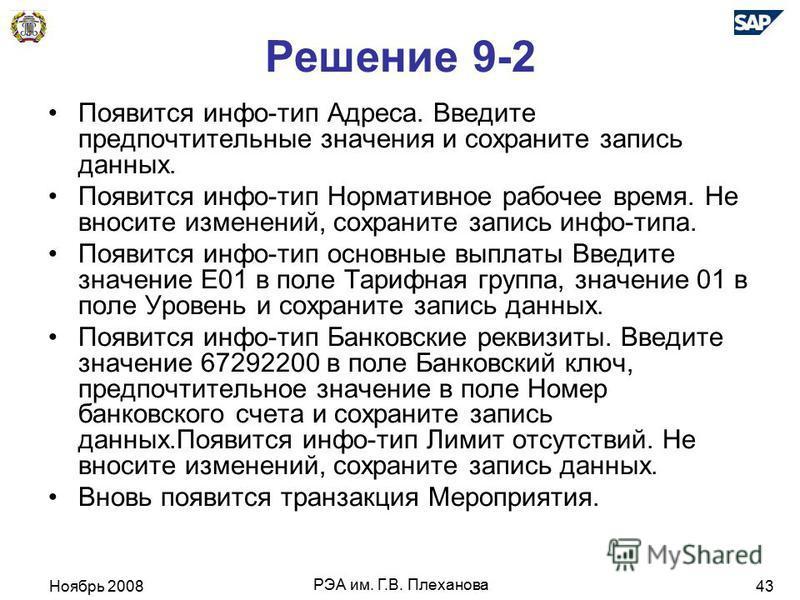 Ноябрь 2008 РЭА им. Г.В. Плеханова 43 Решение 9-2 Появится инфо-тип Адреса. Введите предпочтительные значения и сохраните запись даных. Появится инфо-тип Нормативное рабочее время. Не вносите изменений, сохраните запись инфо-типа. Появится инфо-тип о