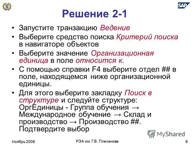 Ноябрь 2008 РЭА им. Г.В. Плеханова 8 Решение 2-1 Запустите транзакцию Ведение Выберите средство поиска Критерий поиска в навигаторе объектов Выберите значение Организационная единица в поле относится к. С помощью справки F4 выберите отдел ## в поле,