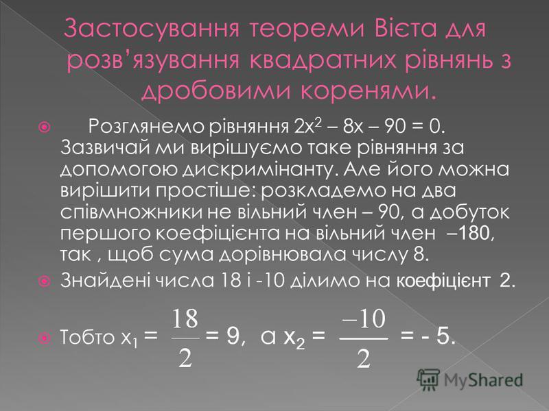 Розглянемо рівняння 2х 2 – 8х – 90 = 0. Зазвичай ми вирішуємо таке рівняння за допомогою дискримінанту. Але його можна вирішити простіше: розкладемо на два співмножники не вільний член – 90, а добуток першого коефіцієнта на вільний член – 180, так, щ