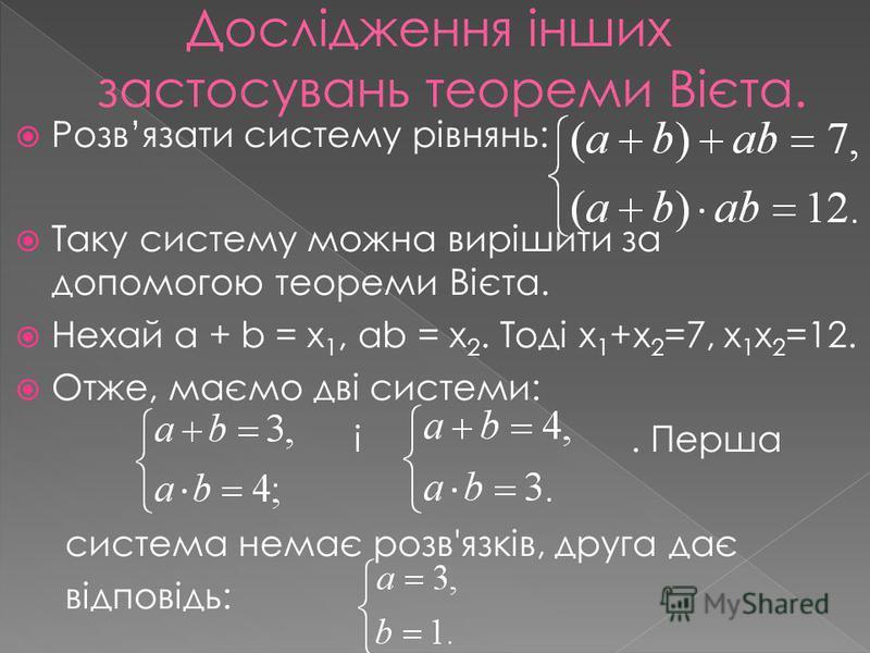 Розвязати систему рівнянь: Таку систему можна вирішити за допомогою теореми Вієта. Нехай а + b = х 1, аb = х 2. Тоді х 1 +х 2 =7, х 1 х 2 =12. Отже, маємо дві системи: і. Перша система немає розв'язків, друга дає відповідь: Дослідження інших застосув
