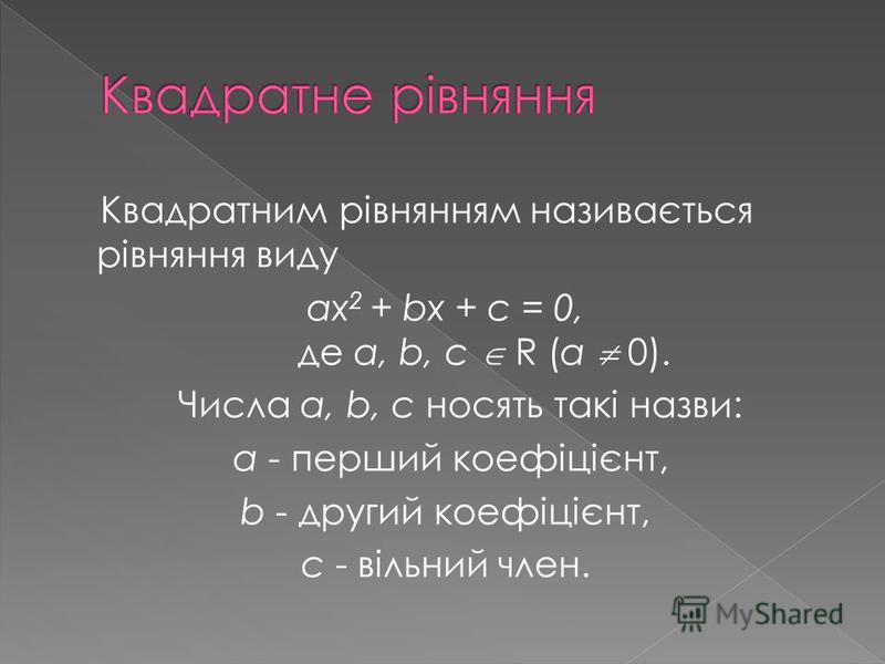 Квадратним рівнянням називається рівняння виду ах 2 + bx + c = 0, де a, b, c R (a 0). Числа a, b, c носять такі назви: a - перший коефіцієнт, b - другий коефіцієнт, с - вільний член.