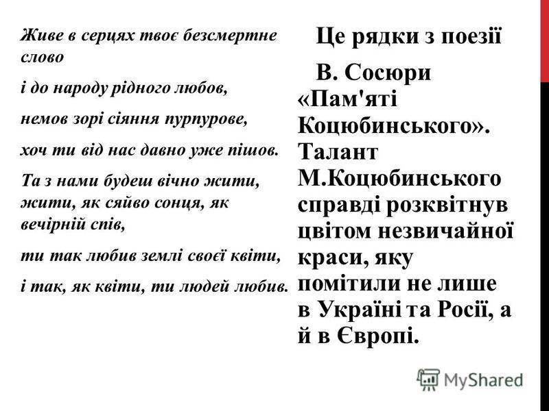 Це рядки з поезії В. Сосюри «Пам'яті Коцюбинського». Талант М.Коцюбинського справді розквітнув цвітом незвичайної краси, яку помітили не лише в Україні та Росії, а й в Європі. Живе в серцях твоє безсмертне слово і до народу рідного любов, немов зорі