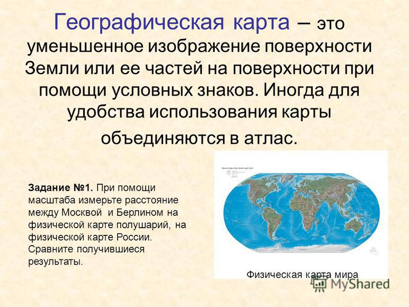 Географическая карта – это уменьшенное изображение поверхности Земли или ее частей на поверхности при помощи условных знаков. Иногда для удобства использования карты объединяются в атлас. Задание 1. При помощи масштаба измерьте расстояние между Москв