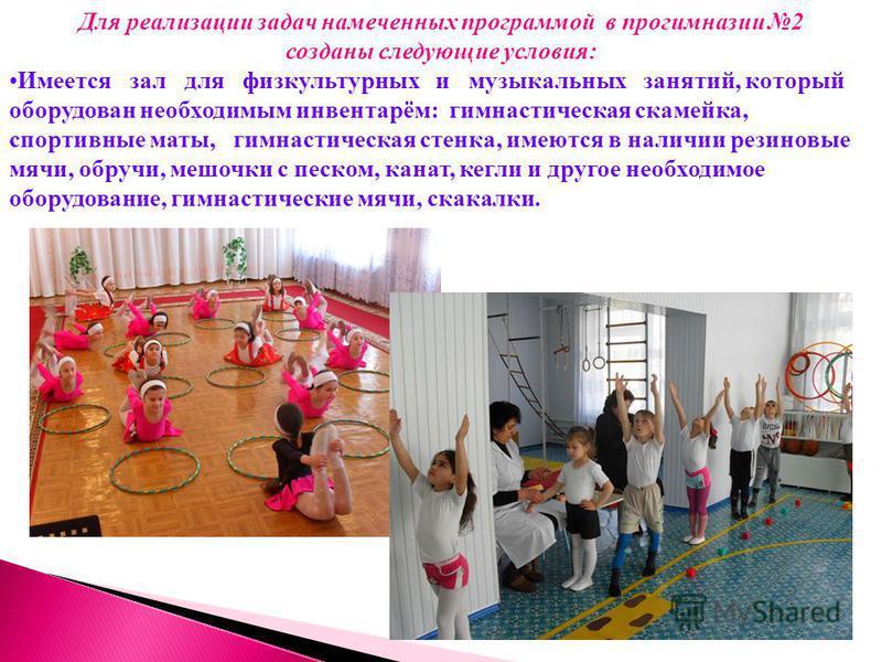 Для реализации задач намеченных программой в прогимназии 2 созданы следующие условия: Имеется зал для физкультурных и музыкальных занятий, который оборудован необходимым инвентарём: гимнастическая скамейка, спортивные маты, гимнастическая стенка, име