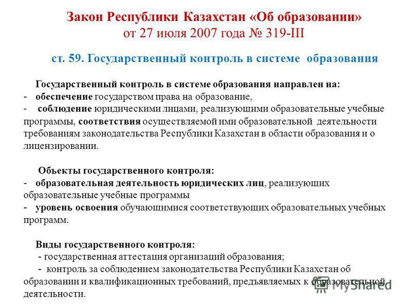 Закон Республики Казахстан «Об образовании» от 27 июля 2007 года 319-III ст. 59. Государственный контроль в системе образования Государственный контроль в системе образования направлен на: -обеспечение государством права на образование, - соблюдение