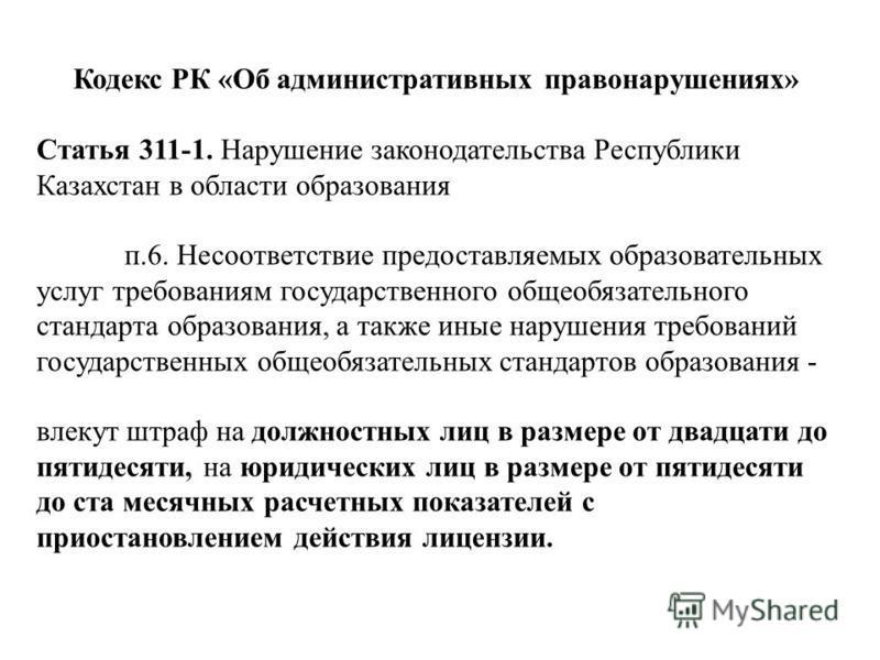 Кодекс РК «Об административных правонарушениях» Статья 311-1. Нарушение законодательства Республики Казахстан в области образования п.6. Несоответствие предоставляемых образовательных услуг требованиям государственного общеобязательного стандарта обр