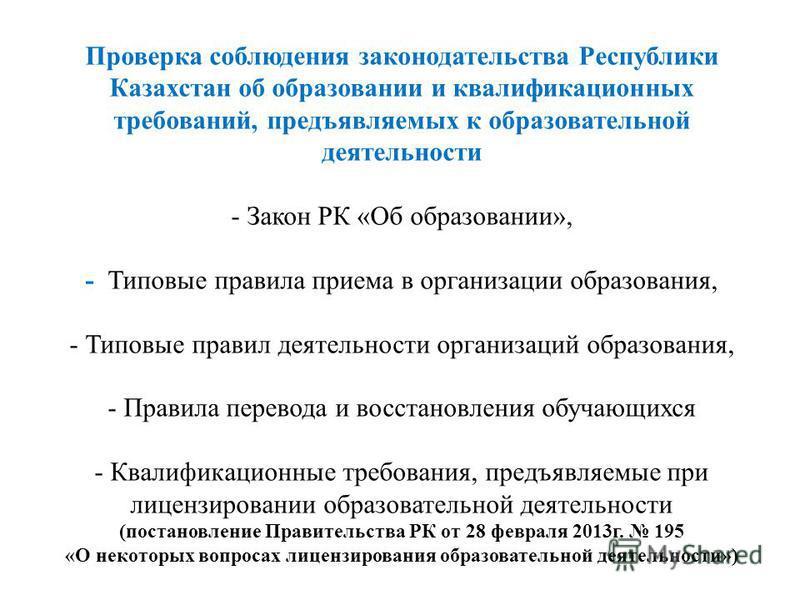 Проверка соблюдения законодательства Республики Казахстан об образовании и квалификационных требований, предъявляемых к образовательной деятельности - Закон РК «Об образовании», - Типовые правила приема в организации образования, - Типовые правил дея
