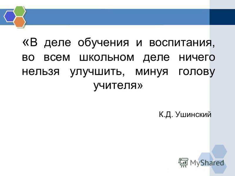 « В деле обучения и воспитания, во всем школьном деле ничего нельзя улучшить, минуя голову учителя» К.Д. Ушинский