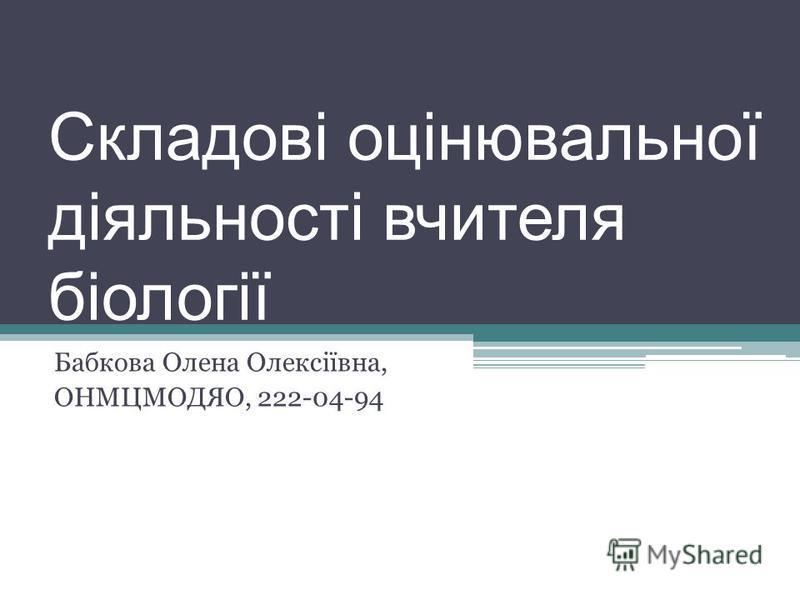 Складові оцінювальної діяльності вчителя біології Бабкова Олена Олексіївна, ОНМЦМОДЯО, 222-04-94