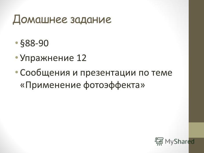 Домашнее задание §88-90 Упражнение 12 Сообщения и презентации по теме «Применение фотоэффекта»