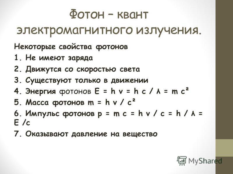 Фотон – квант электромагнитного излучения. Некоторые свойства фотонов 1. Не имеют заряда 2. Движутся со скоростью света 3. Существуют только в движении 4. Энергия фотонов Е = h ν = h с / λ = m c² 5. Масса фотонов m = h ν / c² 6. Импульс фотонов р = m
