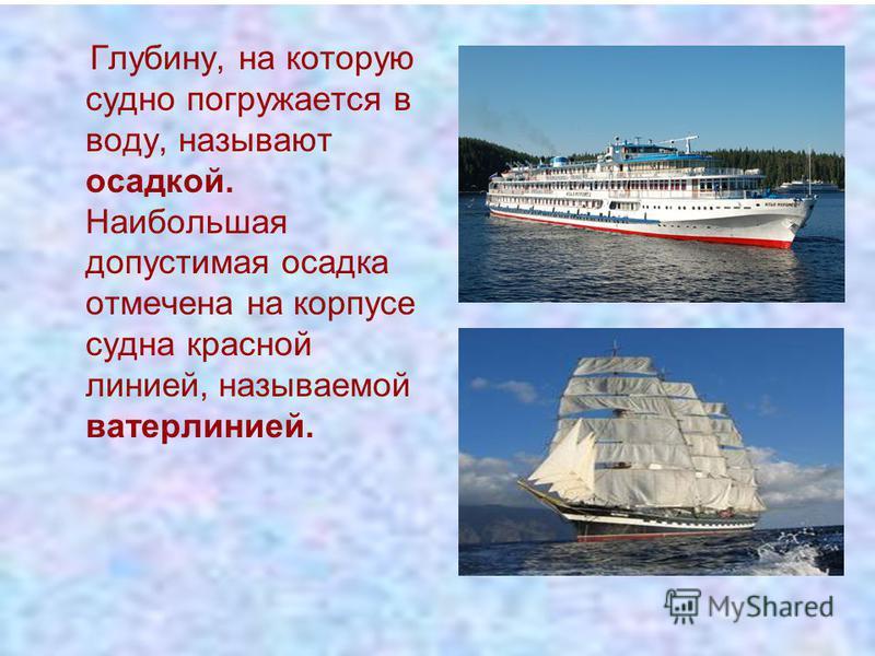 Глубину, на которую судно погружается в воду, называют осадкой. Наибольшая допустимая осадка отмечена на корпусе судна красной линией, называемой ватерлинией.
