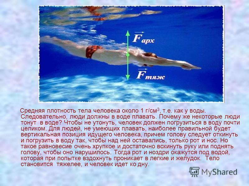 Средняя плотность тела человека около 1 г/см 3, т.е. как у воды. Следовательно, люди должны в воде плавать. Почему же некоторые люди тонут в воде? Чтобы не утонуть, человек должен погрузиться в воду почти целиком. Для людей, не умеющих плавать, наибо