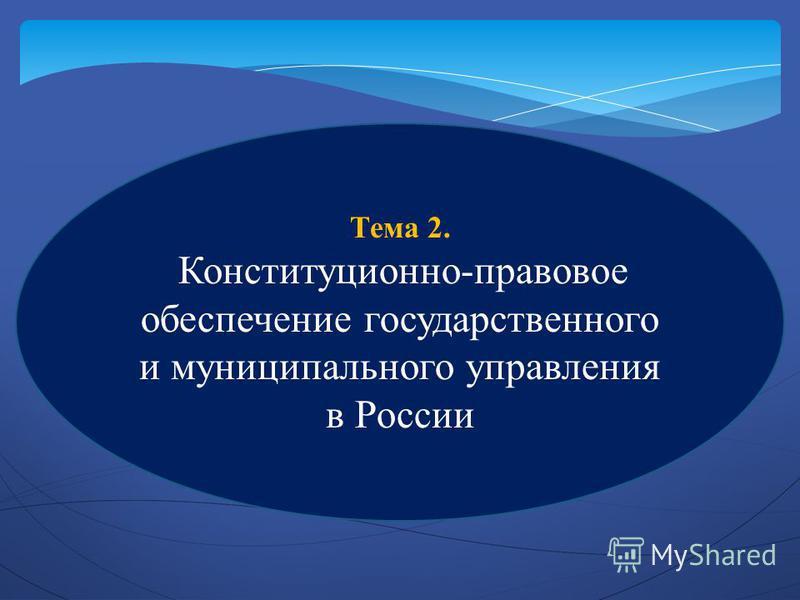 Тема 2. Конституционно-правовое обеспечение государственного и муниципального управления в России