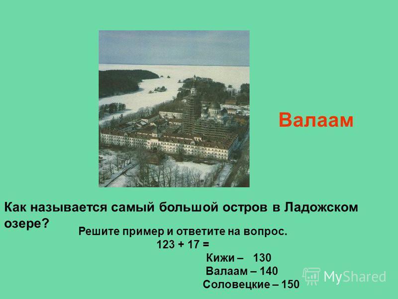 Решите пример и ответите на вопрос. 123 + 17 = Кижи – 130 Валаам – 140 Соловецкие – 150 Как называется самый большой остров в Ладожском озере? Валаам