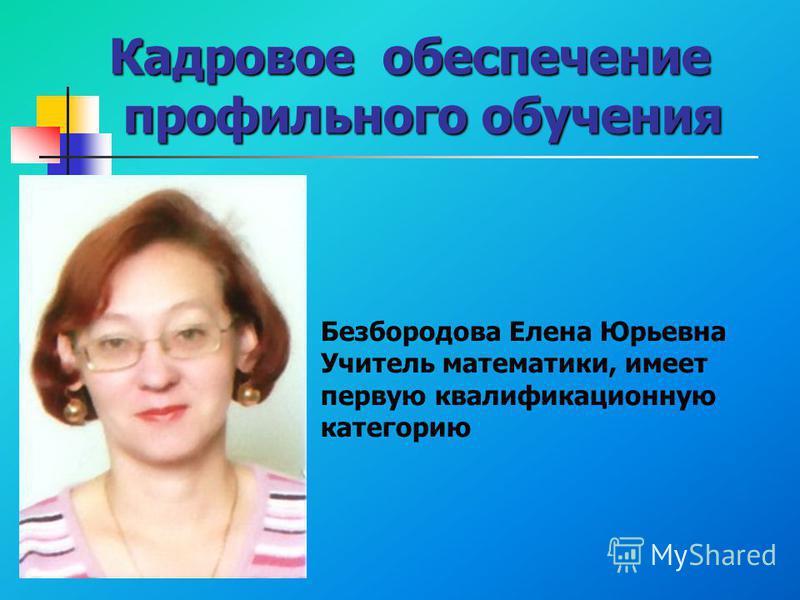 Кадровое обеспечение профильного обучения Безбородова Елена Юрьевна Учитель математики, имеет первую квалификационную категорию