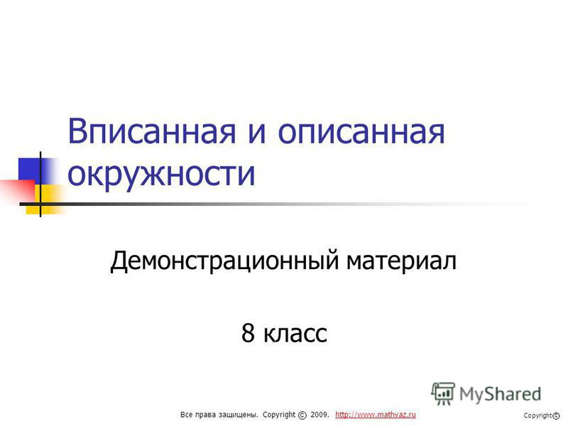 Вписанная и описанная окружности Демонстрационный материал 8 класс Все права защищены. Copyright 2009. http://www.mathvaz.ruhttp://www.mathvaz.ru с Copyright с