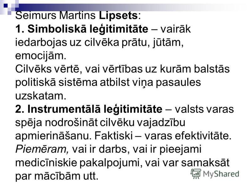 Seimurs Martins Lipsets: 1. Simboliskā leģitimitāte – vairāk iedarbojas uz cilvēka prātu, jūtām, emocijām. Cilvēks vērtē, vai vērtības uz kurām balstās politiskā sistēma atbilst viņa pasaules uzskatam. 2. Instrumentālā leģitimitāte – valsts varas spē