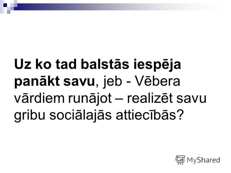 Uz ko tad balstās iespēja panākt savu, jeb - Vēbera vārdiem runājot – realizēt savu gribu sociālajās attiecībās?