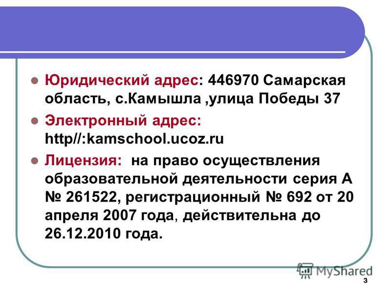 3 Юридический адрес: 446970 Самарская область, с.Камышла,улица Победы 37 Электронный адрес: http//:kamschool.ucoz.ru Лицензия: на право осуществления образовательной деятельности серия А 261522, регистрационный 692 от 20 апреля 2007 года, действитель